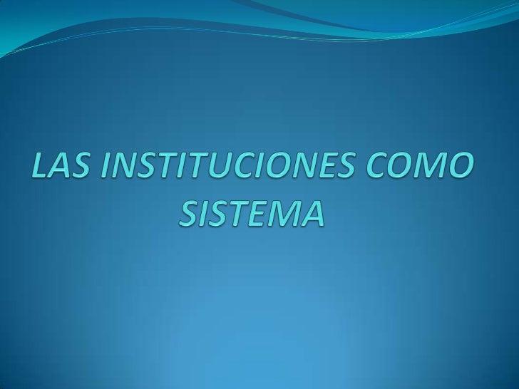 LAS INSTITUCIONES COMO SISTEMA<br />