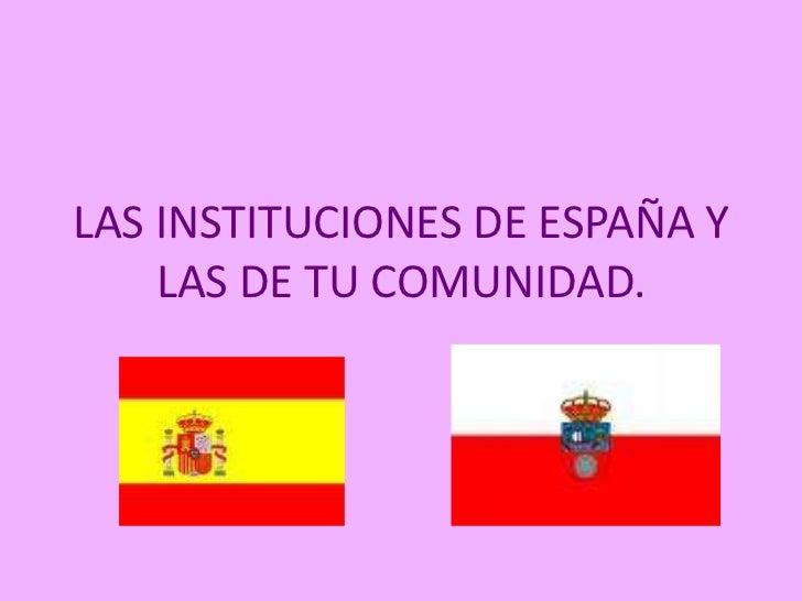 LAS INSTITUCIONES DE ESPAÑA Y LAS DE TU COMUNIDAD.<br />