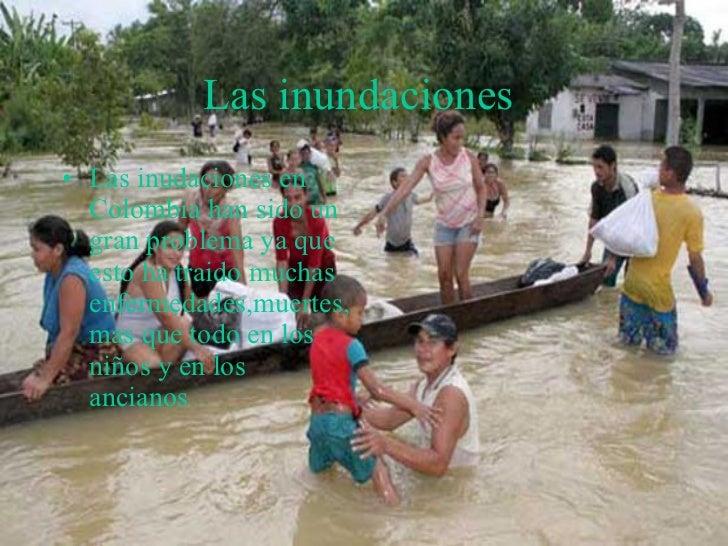 Las inundaciones   <ul><li>Las inudaciones en Colombia han sido un gran problema ya que esto ha traido muchas enfermedades...