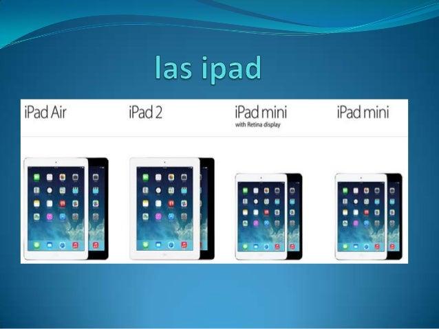  El iPad es una línea de tabletas diseñadas y comercializadas por Apple  Inc. La primera generación fue anunciada el día ...