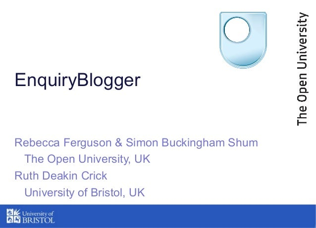 EnquiryBlogger Rebecca Ferguson & Simon Buckingham Shum The Open University, UK Ruth Deakin Crick University of Bristol, UK