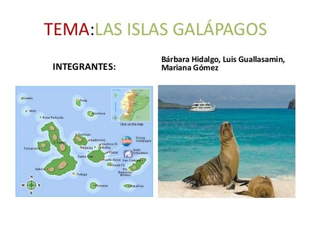 TEMA:LAS ISLAS GALÁPAGOS INTEGRANTES: Bárbara Hidalgo, Luis Guallasamin, Mariana Gómez