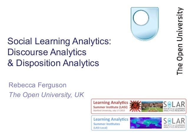 Social Learning Analytics: Discourse Analytics & Disposition Analytics Rebecca Ferguson The Open University, UK