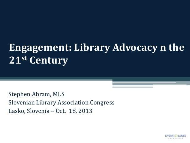 Engagement: Library Advocacy n the 21st Century Stephen Abram, MLS Slovenian Library Association Congress Lasko, Slovenia ...