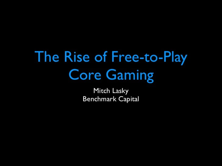 The Rise of Free-to-Play    Core Gaming          Mitch Lasky       Benchmark Capital