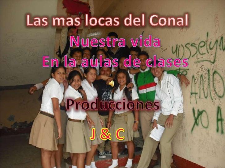 Las mas locas del Conal<br />Nuestra vida<br />En la aulas de clases<br />Producciones <br />J & C<br />
