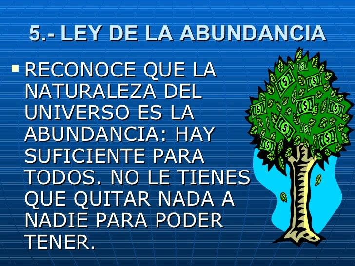 5.- LEY DE LA ABUNDANCIA <ul><li>RECONOCE QUE LA NATURALEZA DEL UNIVERSO ES LA ABUNDANCIA: HAY SUFICIENTE PARA TODOS. NO L...