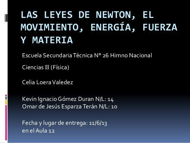 LAS LEYES DE NEWTON, EL MOVIMIENTO, ENERGÍA, FUERZA Y MATERIA Escuela Secundaria Técnica N° 26 Himno Nacional Ciencias II ...