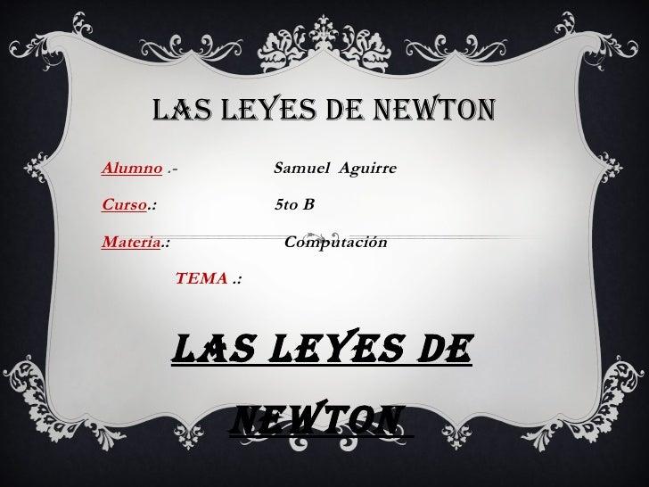 LAS LEYES DE NEWTONAlumno .-             Samuel AguirreCurso.:               5to BMateria.:              Computación      ...