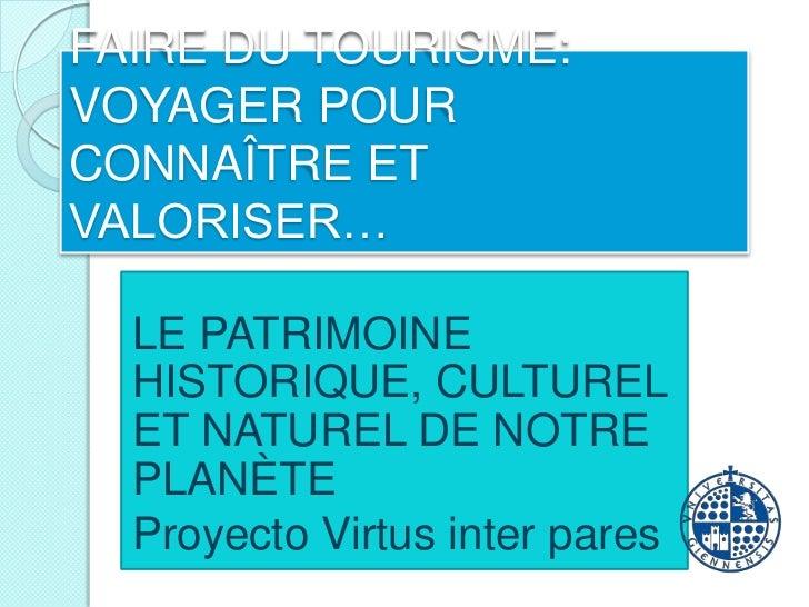 FAIRE DU TOURISME: VOYAGER POUR CONNAÎTRE ET VALORISER…<br />LE PATRIMOINE HISTORIQUE, CULTUREL ET NATUREL DE NOTREPLANÈTE...