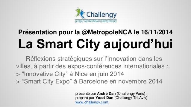 Présentation pour la @MetropoleNCA le 16/11/2014  La Smart City aujourd'hui  Réflexions stratégiques sur l'Innovation dans...