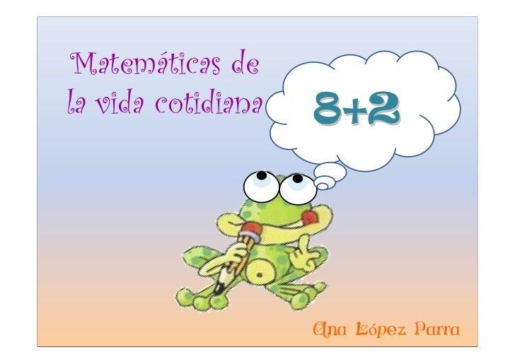 Matemáticas de la vida cotidiana   8+2                         Ana López Parra