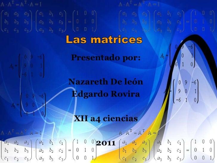 Las matrices<br />Presentado por:<br />Nazareth De león <br />Edgardo Rovira<br />XII a4 ciencias<br />2011<br />