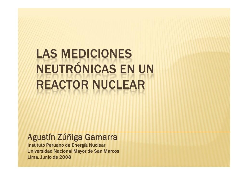 LAS MEDICIONES    NEUTRÓNICAS EN UN    REACTOR NUCLEAR   Agustín Zúñiga Gamarra Instituto Peruano de Energía Nuclear Unive...