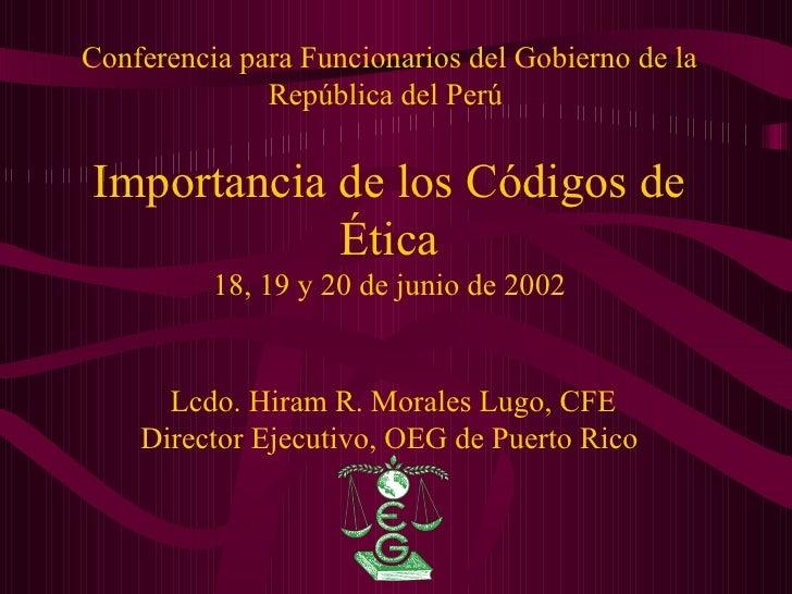 Conferencia para Funcionarios del Gobierno de la República del Perú  Importancia de los Códigos de Ética 18, 19 y 20 de ju...