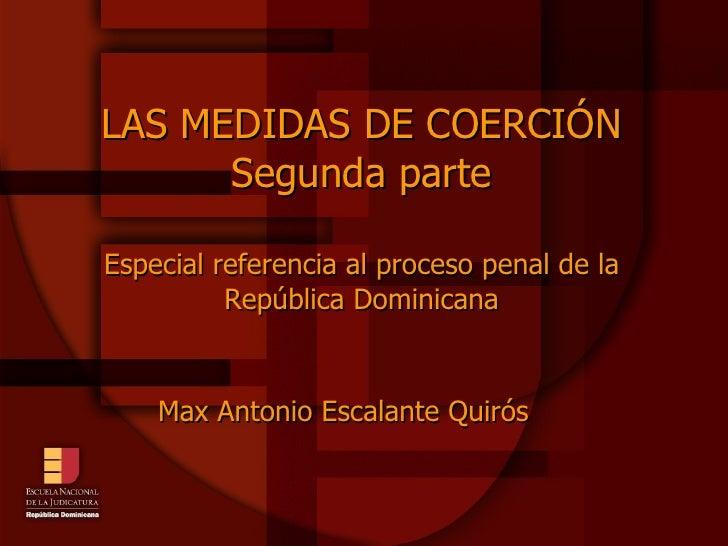 LAS MEDIDAS DE COERCIÓN Segunda parte Especial referencia al proceso penal de la República Dominicana Max Antonio Escalant...