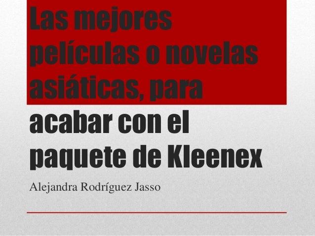 Las mejores  películas o novelas  asiáticas, para  acabar con el  paquete de Kleenex  Alejandra Rodríguez Jasso