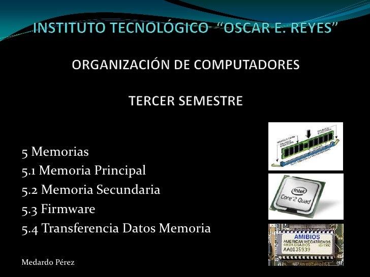 """INSTITUTO TECNOLÓGICO  """"OSCAR E. REYES""""ORGANIZACIÓN DE COMPUTADORESTERCER SEMESTRE<br />5 Memorias <br />5.1 Memoria Princ..."""