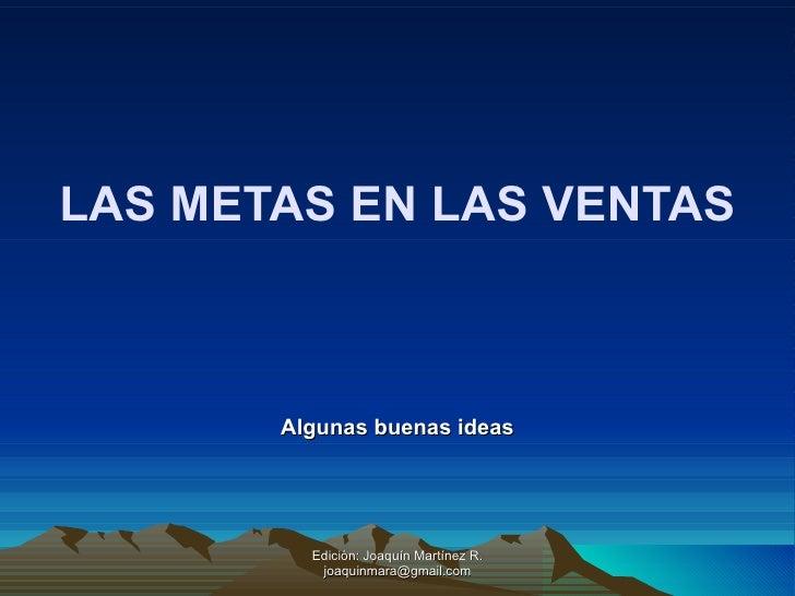 LAS METAS EN LAS VENTAS Algunas buenas ideas Edición: Joaquín Martínez R. joaquinmara@gmail.com
