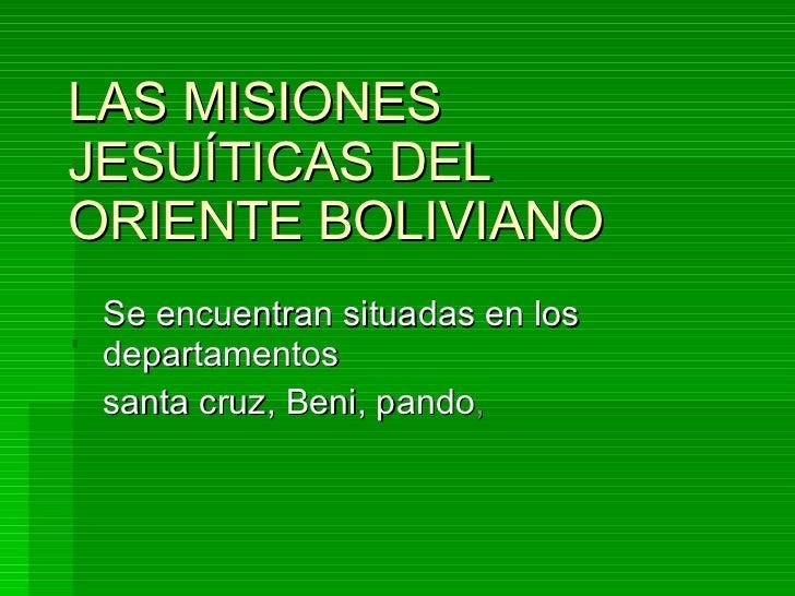 LAS MISIONES JESUÍTICAS DEL ORIENTE BOLIVIANO    Se encuentran situadas en los departamentos  santa cruz, Beni, pando ,