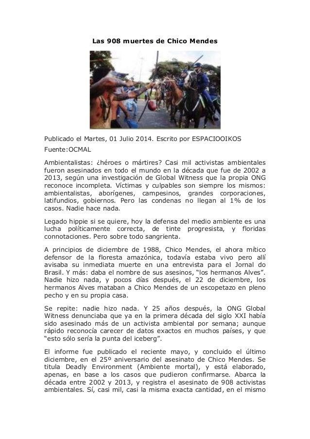 Las 908 muertes de Chico Mendes Publicado el Martes, 01 Julio 2014. Escrito por ESPACIOOIKOS Fuente:OCMAL Ambientalistas: ...