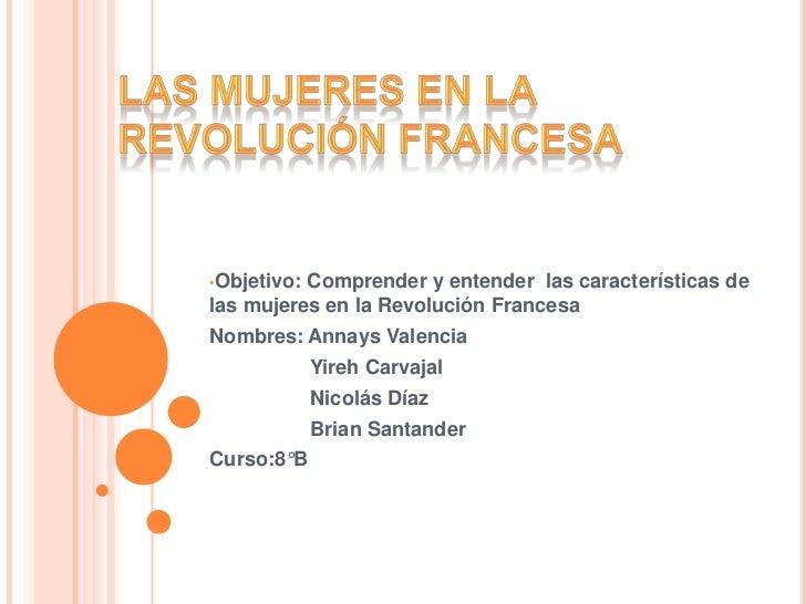 •Objetivo:Comprender y entender las características delas mujeres en la Revolución FrancesaNombres: Annays Valencia       ...