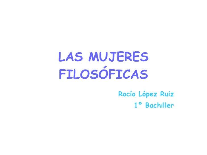 LAS MUJERES FILOSÓFICAS Rocío López Ruiz 1º Bachiller