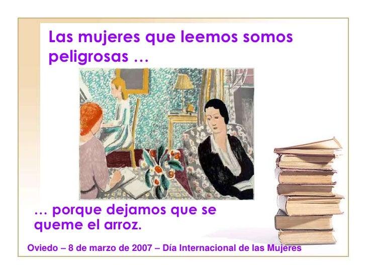 Las mujeres que leemos somos    peligrosas … … porque dejamos que se queme el arroz.Oviedo – 8 de marzo de 2007 – Día Inte...