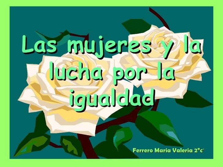 """Ferrero Maria Valeria 2""""c """" Las mujeres y la lucha por la igualdad"""