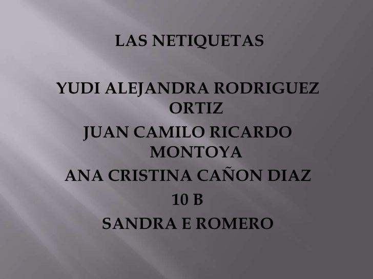 LAS NETIQUETAS <br />YUDI ALEJANDRA RODRIGUEZ ORTIZ<br />JUAN CAMILO RICARDO MONTOYA<br />ANA CRISTINA CAÑON DIAZ<br />10 ...