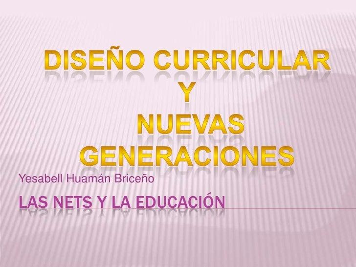 Las Nets Y LA educación<br />Yesabell Huamán Briceño<br />DISEÑO CURRICULAR <br />Y<br /> NUEVAS GENERACIONES<br />