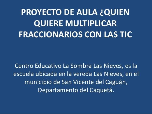 PROYECTO DE AULA ¿QUIEN QUIERE MULTIPLICAR FRACCIONARIOS CON LAS TIC Centro Educativo La Sombra Las Nieves, es la escuela ...
