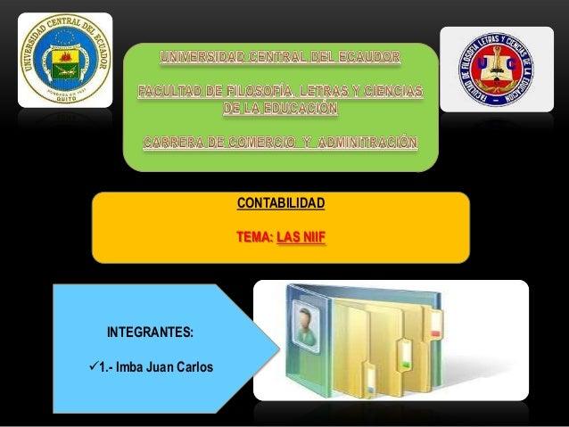 CONTABILIDAD TEMA: LAS NIIF INTEGRANTES: 1.- Imba Juan Carlos