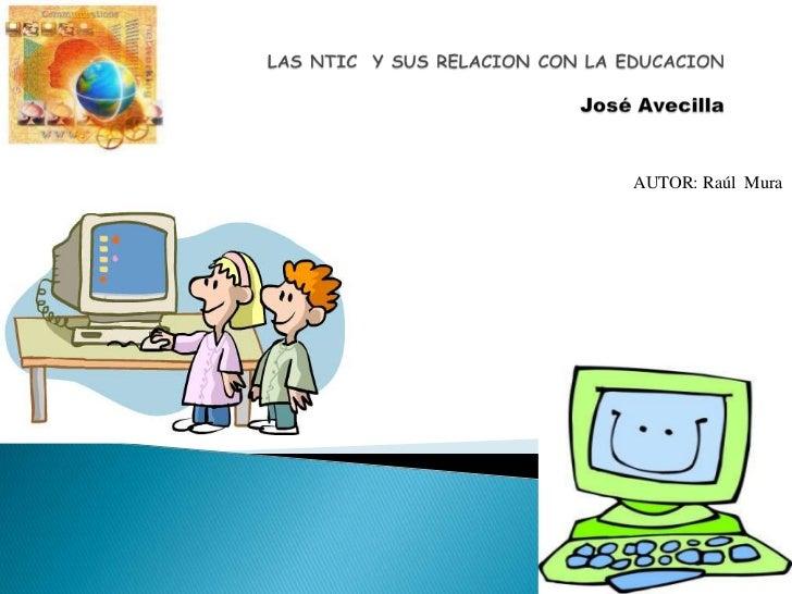 LAS NTIC  Y SUS RELACION CON LA EDUCACIONJosé Avecilla<br />AUTOR: Raúl  Mura<br />