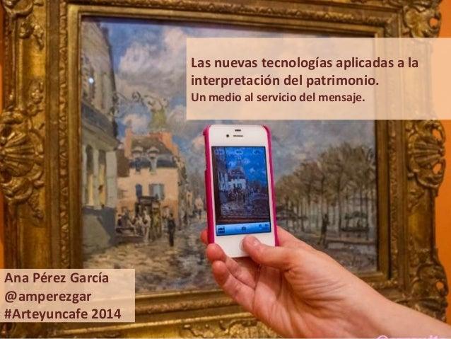 Las nuevas tecnologías aplicadas a la interpretación del patrimonio. Un medio al servicio del mensaje.  Ana Pérez García @...