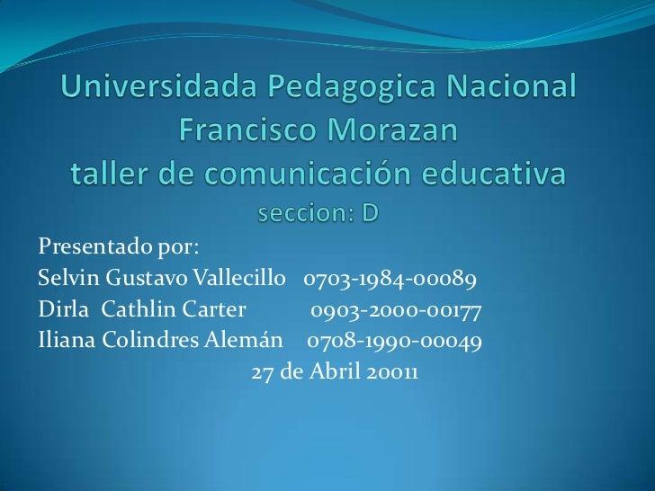 UniversidadaPedagogica Nacional Francisco Morazantaller de comunicación educativaseccion: D<br />Presentado por:  <br />Se...