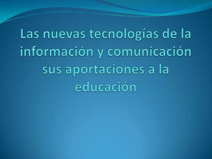 Las nuevas tecnologías de la información y comunicación sus aportaciones a la educación<br />
