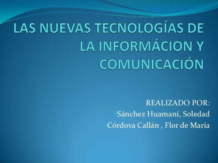 LAS NUEVAS TECNOLOGÍAS DE LA INFORMÁCION Y COMUNICACIÓN<br />REALIZADO POR:<br /><ul><li>Sánchez Huamaní, Soledad