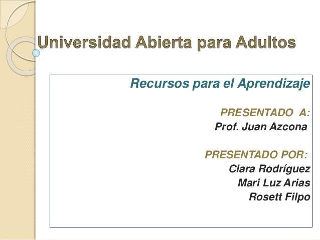 Recursos para el Aprendizaje PRESENTADO A: Prof. Juan Azcona PRESENTADO POR: Clara Rodríguez Mari Luz Arias Rosett Filpo