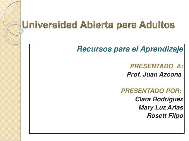 Recursos para el Aprendizaje PRESENTADO A: Prof. Juan Azcona PRESENTADO POR: Clara Rodríguez Mary Luz Arias Rosett Filpo