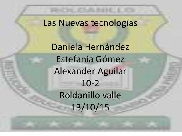 Las Nuevas tecnologías Daniela Hernández Estefanía Gómez Alexander Aguilar 10-2 Roldanillo valle 13/10/15