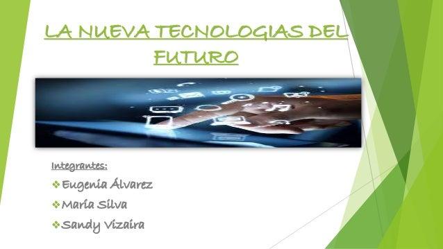 LA NUEVA TECNOLOGIAS DEL  FUTURO  Integrantes:  Eugenia Álvarez  María Silva  Sandy Vizaira