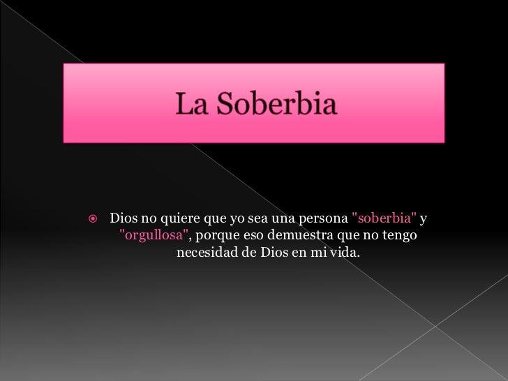 """La Soberbia<br />Dios no quiere que yo sea una persona """"soberbia"""" y """"orgullosa"""", porque eso demuestra que no tengo necesid..."""