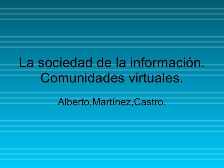 La sociedad de la información. Comunidades virtuales. Alberto,Martínez,Castro.