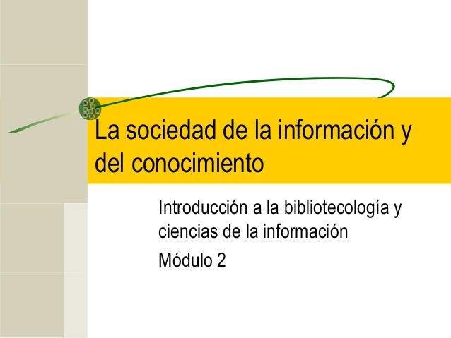La sociedad de la información y  del conocimiento  Introducción a la bibliotecología y  ciencias de la información  Módulo...