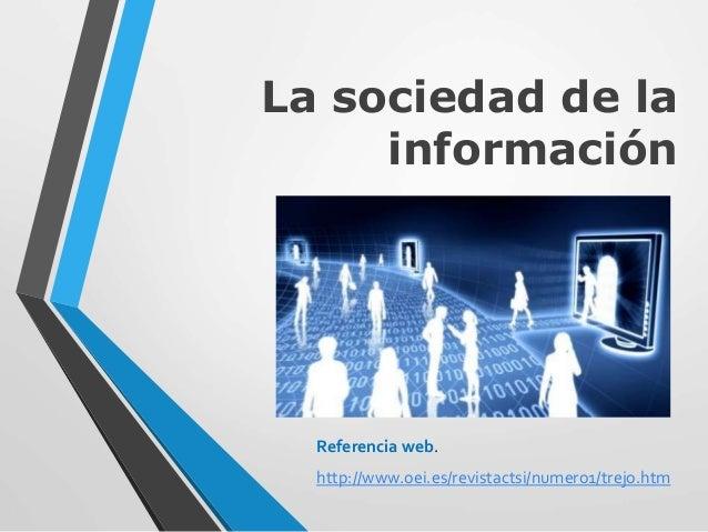 La sociedad de la información Referencia web. http://www.oei.es/revistactsi/numero1/trejo.htm