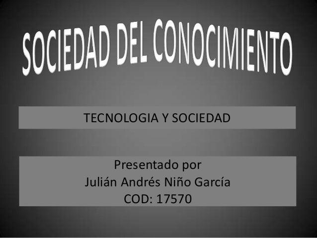 TECNOLOGIA Y SOCIEDAD Presentado por Julián Andrés Niño García COD: 17570