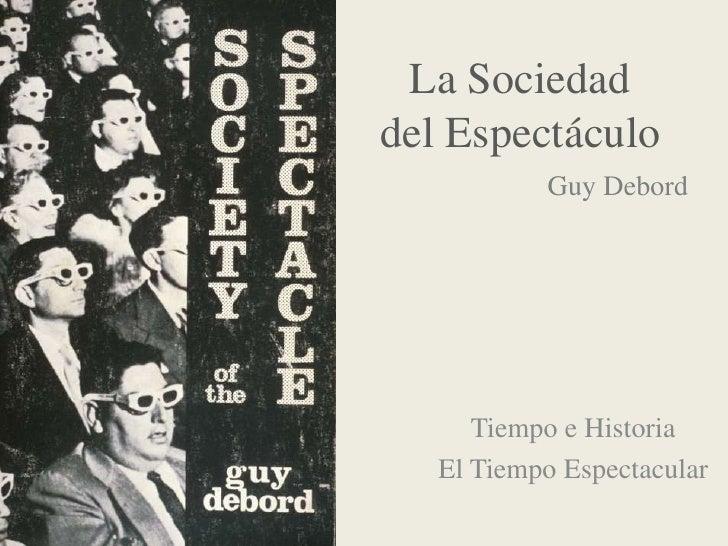 La Sociedad del Espectáculo<br />GuyDebord<br />Tiempo e Historia<br />El Tiempo Espectacular<br />