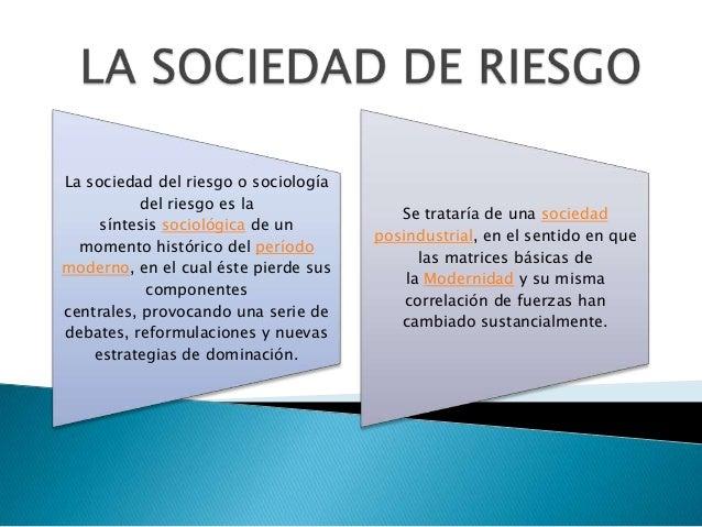 La sociedad del riesgo o sociología del riesgo es la síntesis sociológica de un momento histórico del período moderno, en ...