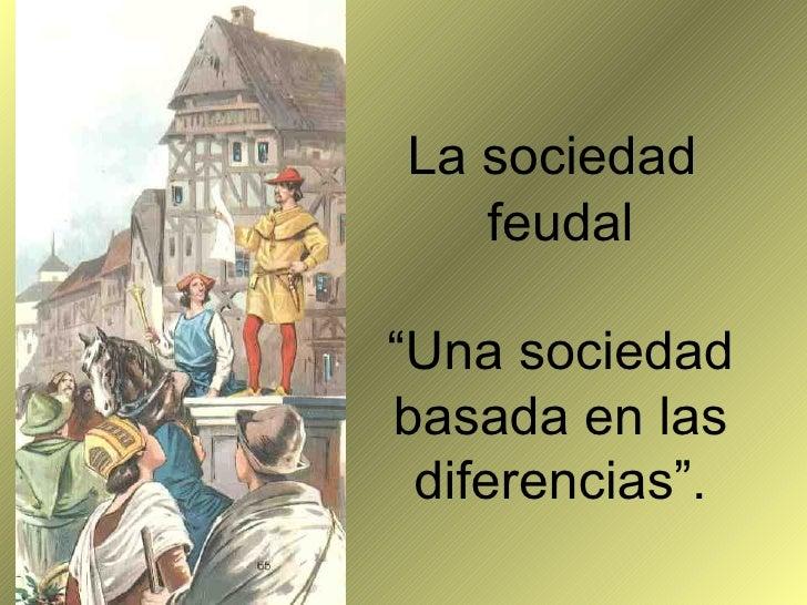 """La sociedad   feudal""""Una sociedadbasada en las diferencias""""."""